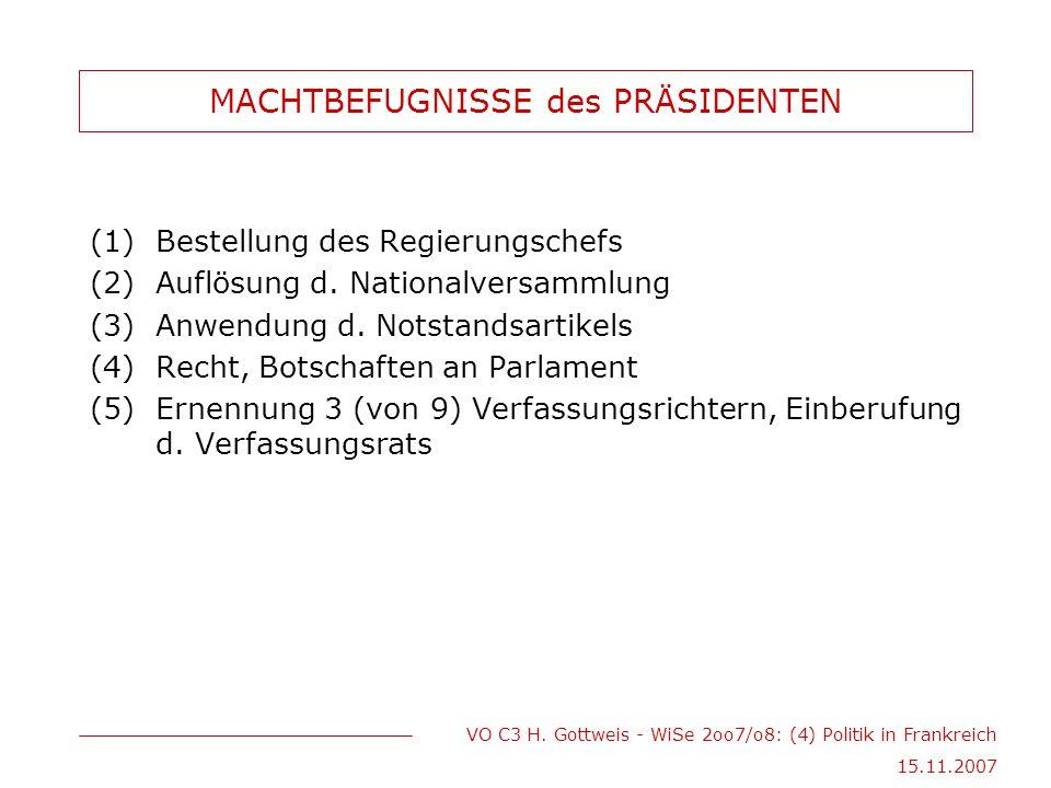 VO C3 H. Gottweis - WiSe 2oo7/o8: (4) Politik in Frankreich 15.11.2007 MACHTBEFUGNISSE des PRÄSIDENTEN (1)Bestellung des Regierungschefs (2)Auflösung