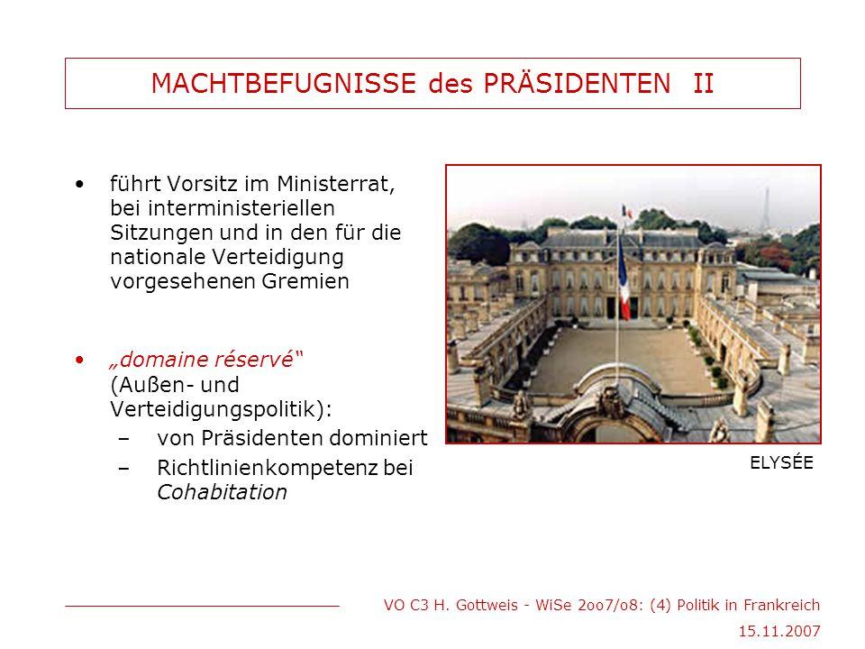 VO C3 H. Gottweis - WiSe 2oo7/o8: (4) Politik in Frankreich 15.11.2007 MACHTBEFUGNISSE des PRÄSIDENTEN II führt Vorsitz im Ministerrat, bei interminis