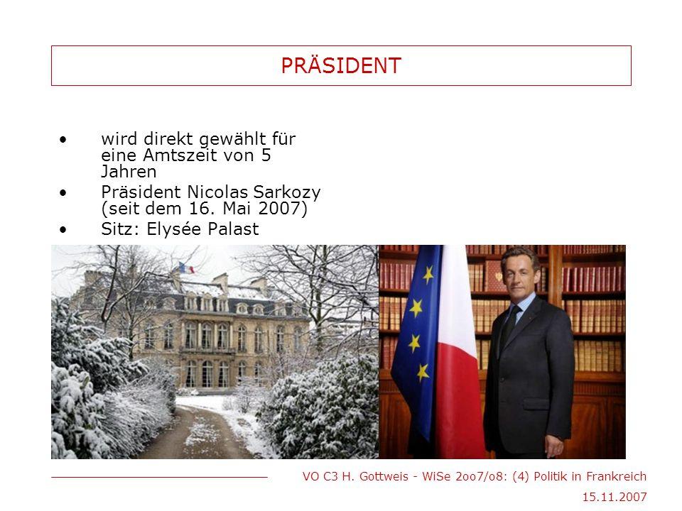 VO C3 H. Gottweis - WiSe 2oo7/o8: (4) Politik in Frankreich 15.11.2007 PRÄSIDENT wird direkt gewählt für eine Amtszeit von 5 Jahren Präsident Nicolas