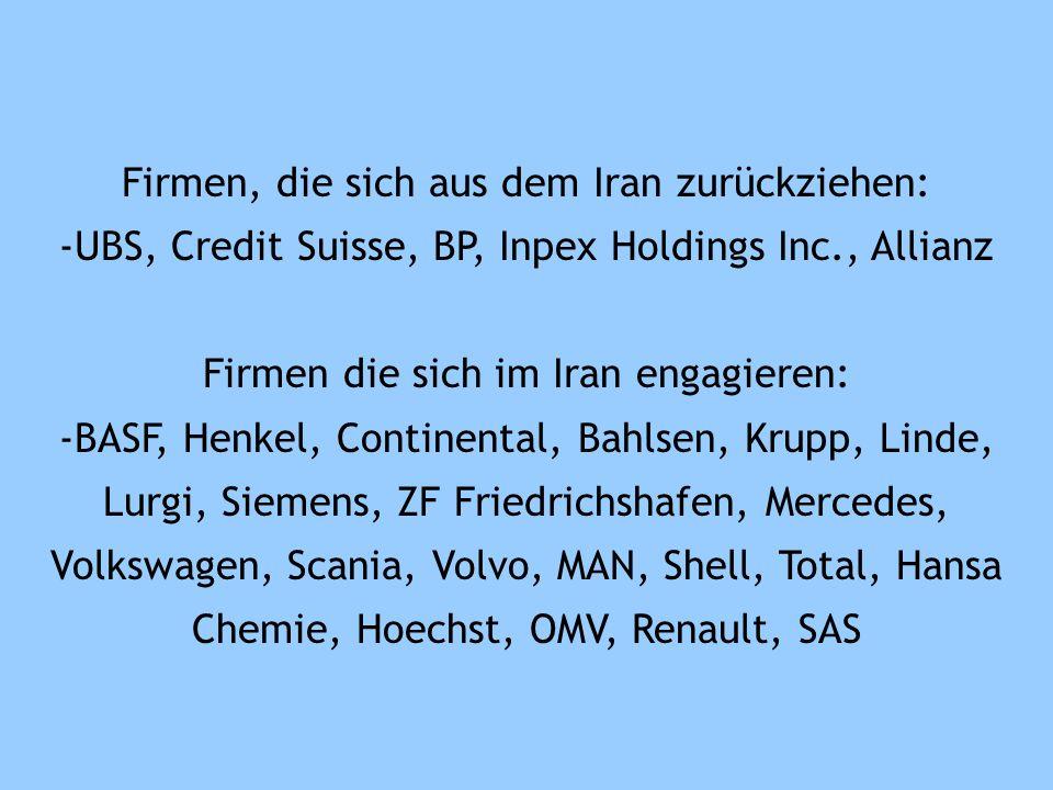Firmen, die sich aus dem Iran zurückziehen: -UBS, Credit Suisse, BP, Inpex Holdings Inc., Allianz Firmen die sich im Iran engagieren: -BASF, Henkel, Continental, Bahlsen, Krupp, Linde, Lurgi, Siemens, ZF Friedrichshafen, Mercedes, Volkswagen, Scania, Volvo, MAN, Shell, Total, Hansa Chemie, Hoechst, OMV, Renault, SAS