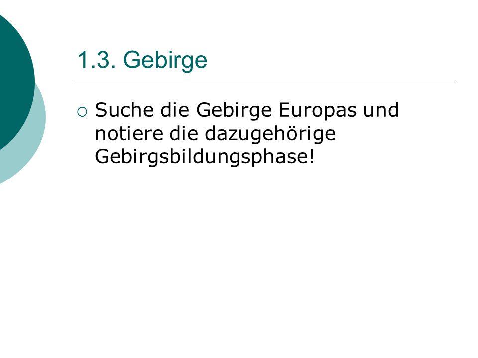 1.3. Gebirge  Suche die Gebirge Europas und notiere die dazugehörige Gebirgsbildungsphase!