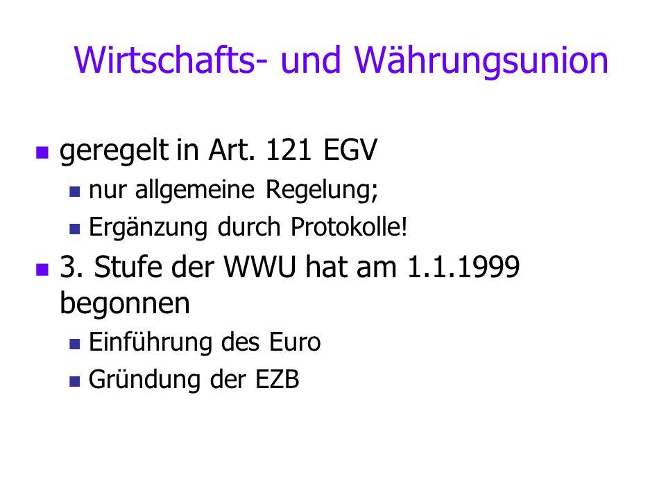 Wirtschafts- und Währungsunion geregelt in Art. 121 EGV nur allgemeine Regelung; Ergänzung durch Protokolle! 3. Stufe der WWU hat am 1.1.1999 begonnen