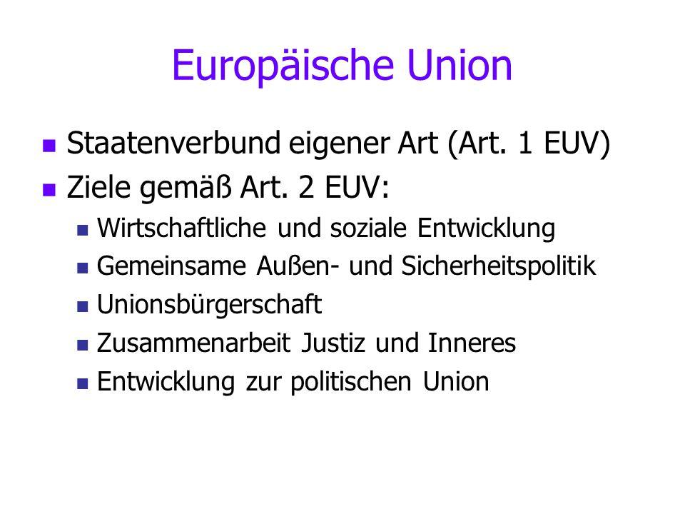 Staatenverbund eigener Art (Art. 1 EUV) Ziele gemäß Art. 2 EUV: Wirtschaftliche und soziale Entwicklung Gemeinsame Außen- und Sicherheitspolitik Union