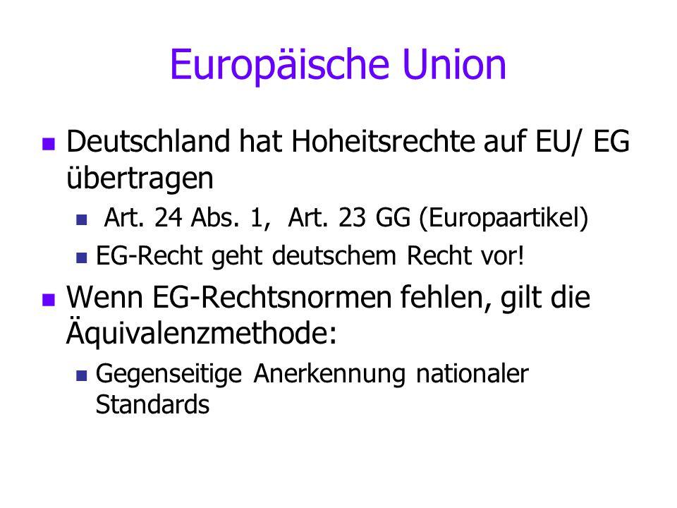Europäische Union Deutschland hat Hoheitsrechte auf EU/ EG übertragen Art. 24 Abs. 1, Art. 23 GG (Europaartikel) EG-Recht geht deutschem Recht vor! We