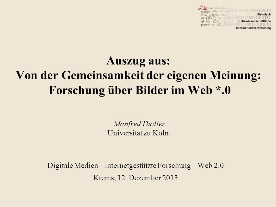 Auszug aus: Von der Gemeinsamkeit der eigenen Meinung: Forschung über Bilder im Web *.0 Manfred Thaller Universität zu Köln Digitale Medien – internetgestützte Forschung – Web 2.0 Krems, 12.