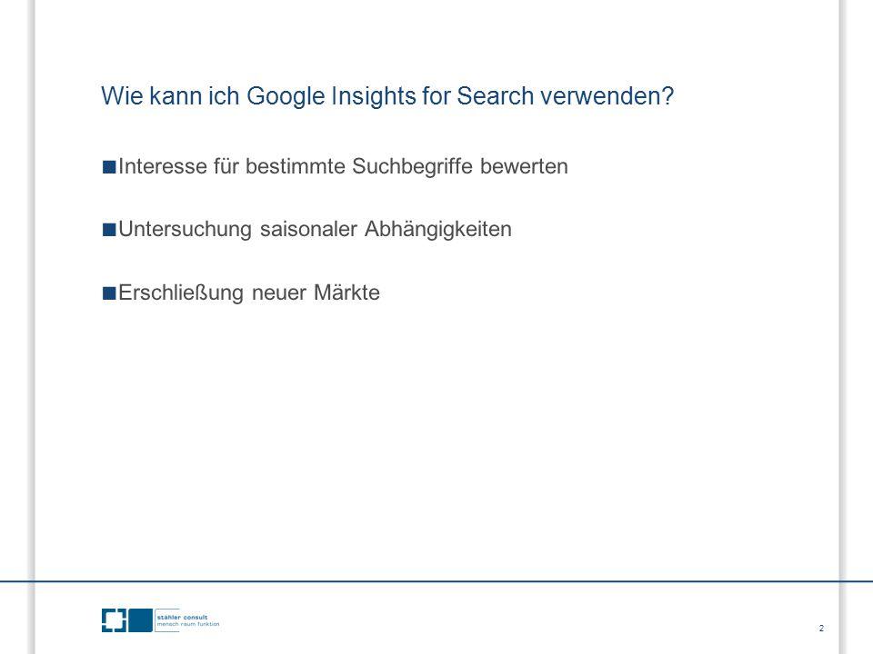 2 ■ Interesse für bestimmte Suchbegriffe bewerten ■ Untersuchung saisonaler Abhängigkeiten ■ Erschließung neuer Märkte Wie kann ich Google Insights fo