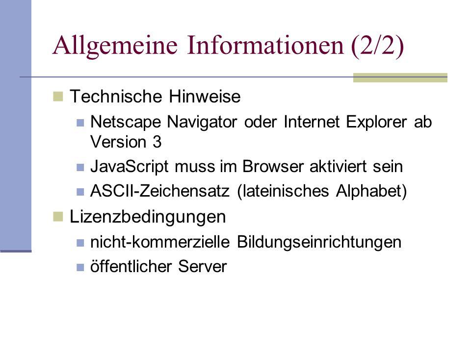 Allgemeine Informationen (2/2) Technische Hinweise Netscape Navigator oder Internet Explorer ab Version 3 JavaScript muss im Browser aktiviert sein ASCII-Zeichensatz (lateinisches Alphabet) Lizenzbedingungen nicht-kommerzielle Bildungseinrichtungen öffentlicher Server
