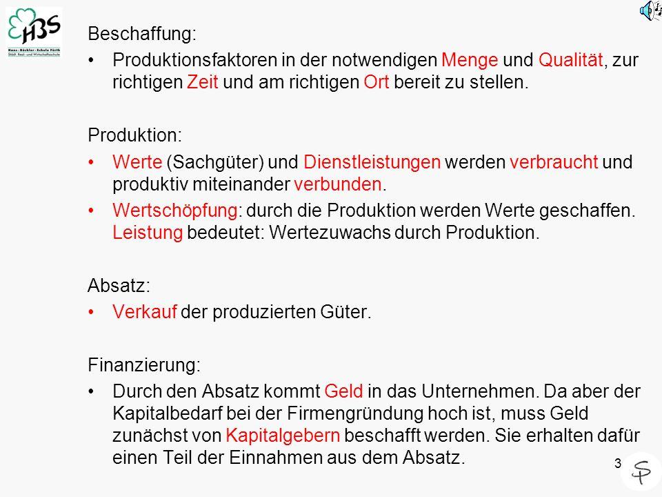 3 Beschaffung: Produktionsfaktoren in der notwendigen Menge und Qualität, zur richtigen Zeit und am richtigen Ort bereit zu stellen. Produktion: Werte