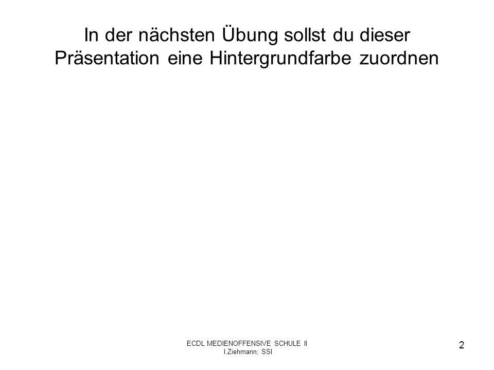 ECDL MEDIENOFFENSIVE SCHULE II I.Ziehmann; SSI 2 In der nächsten Übung sollst du dieser Präsentation eine Hintergrundfarbe zuordnen