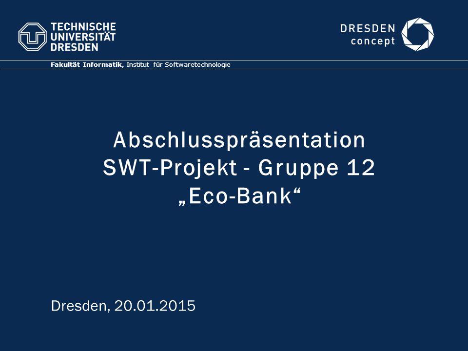 """Abschlusspräsentation SWT-Projekt - Gruppe 12 """"Eco-Bank"""" Fakultät Informatik, Institut für Softwaretechnologie Dresden, 20.01.2015"""