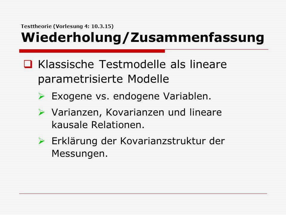 Testtheorie (Vorlesung 4: 10.3.15) Wiederholung/Zusammenfassung  Klassische Testmodelle als lineare parametrisierte Modelle  Exogene vs. endogene Va