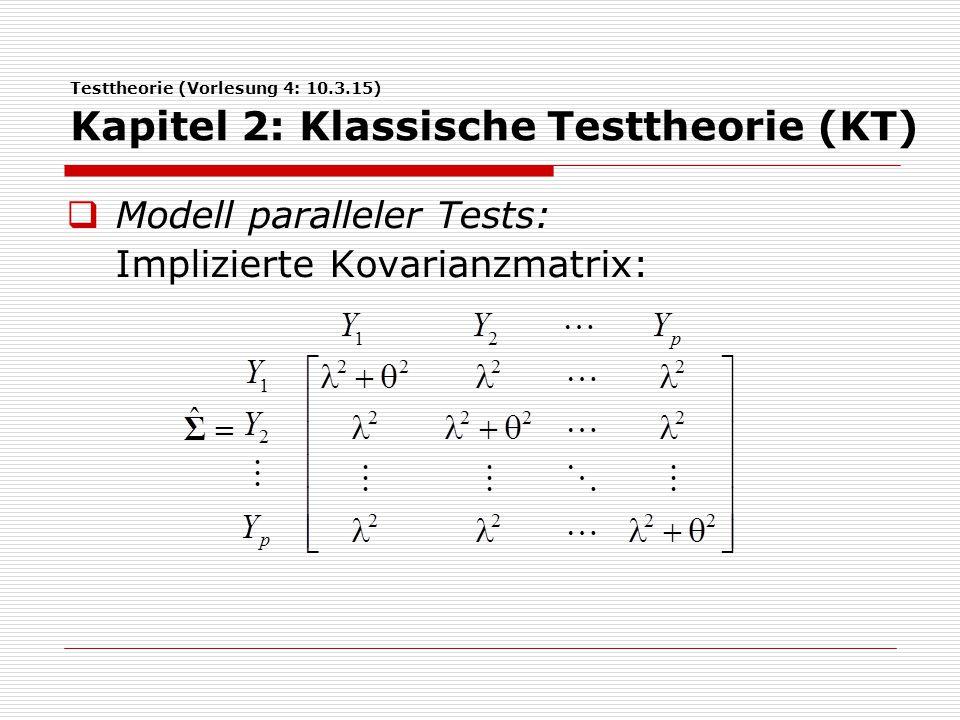 Testtheorie (Vorlesung 4: 10.3.15) Kapitel 2: Klassische Testtheorie (KT)  Modell paralleler Tests: Implizierte Kovarianzmatrix: