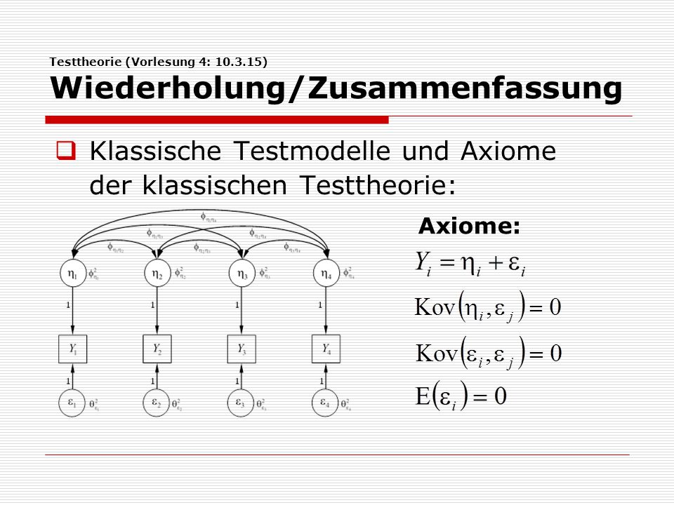 Testtheorie (Vorlesung 4: 10.3.15) Wiederholung/Zusammenfassung  Klassische Testmodelle und Axiome der klassischen Testtheorie: Axiome: