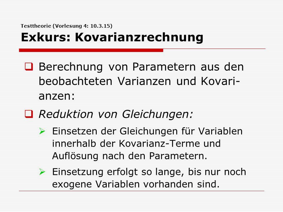 Testtheorie (Vorlesung 4: 10.3.15) Exkurs: Kovarianzrechnung  Berechnung von Parametern aus den beobachteten Varianzen und Kovari- anzen:  Reduktion