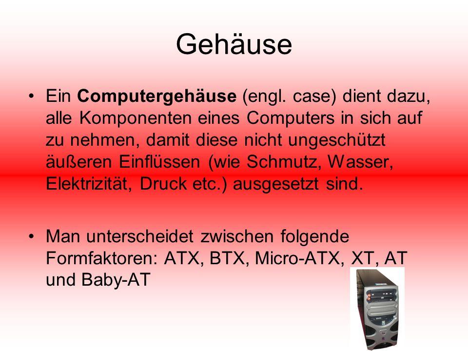 Gehäuse Ein Computergehäuse (engl. case) dient dazu, alle Komponenten eines Computers in sich auf zu nehmen, damit diese nicht ungeschützt äußeren Ein