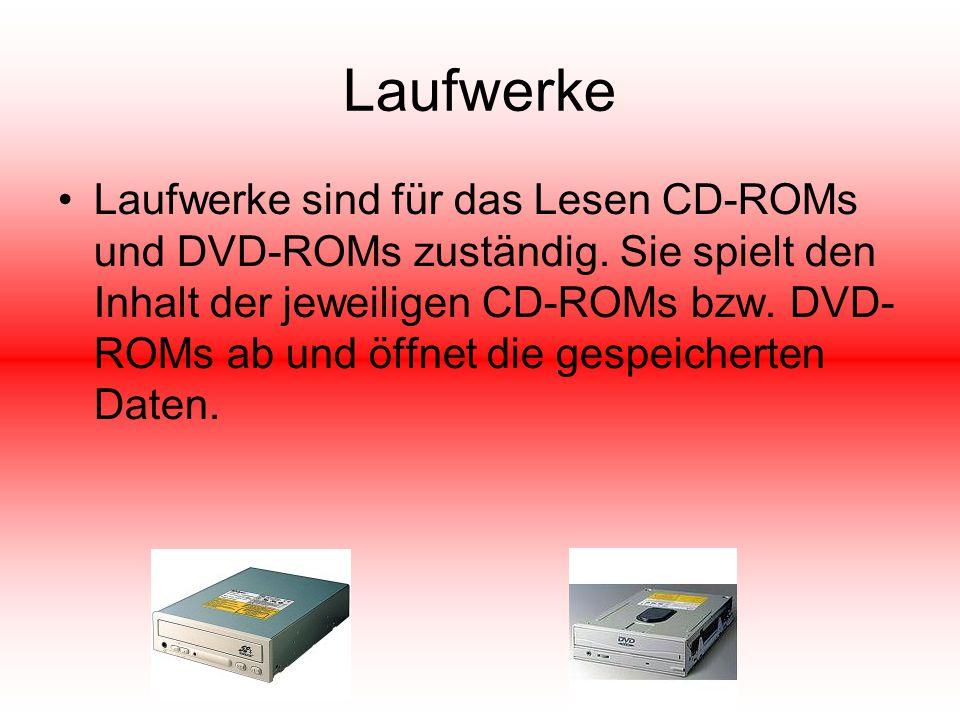 Laufwerke Laufwerke sind für das Lesen CD-ROMs und DVD-ROMs zuständig. Sie spielt den Inhalt der jeweiligen CD-ROMs bzw. DVD- ROMs ab und öffnet die g