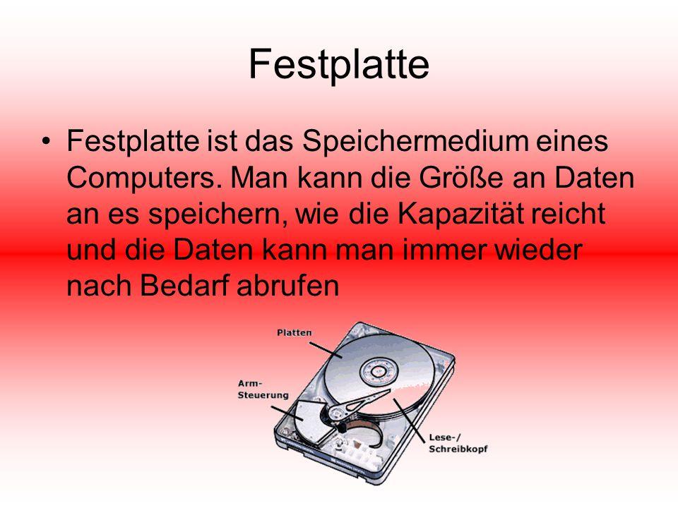 Festplatte Festplatte ist das Speichermedium eines Computers. Man kann die Größe an Daten an es speichern, wie die Kapazität reicht und die Daten kann