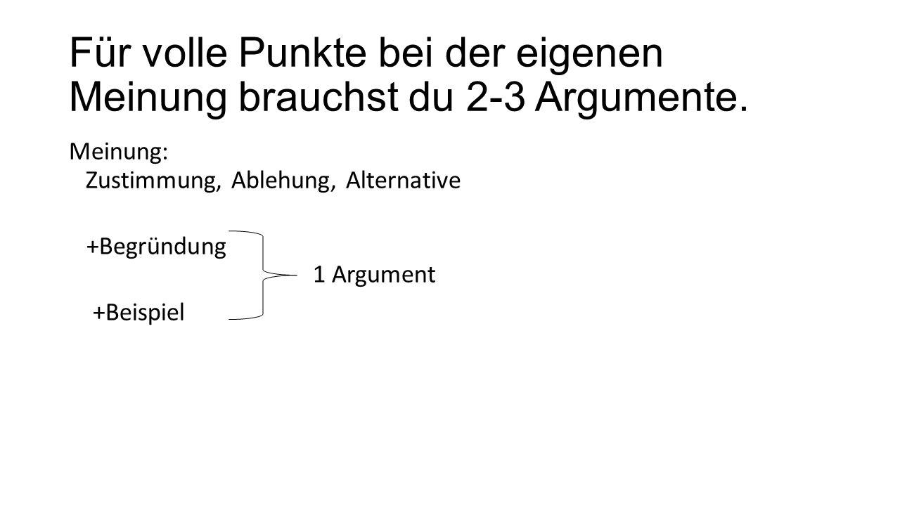 Für volle Punkte bei der eigenen Meinung brauchst du 2-3 Argumente. Meinung: Zustimmung, Ablehung, Alternative +Begründung 1 Argument +Beispiel