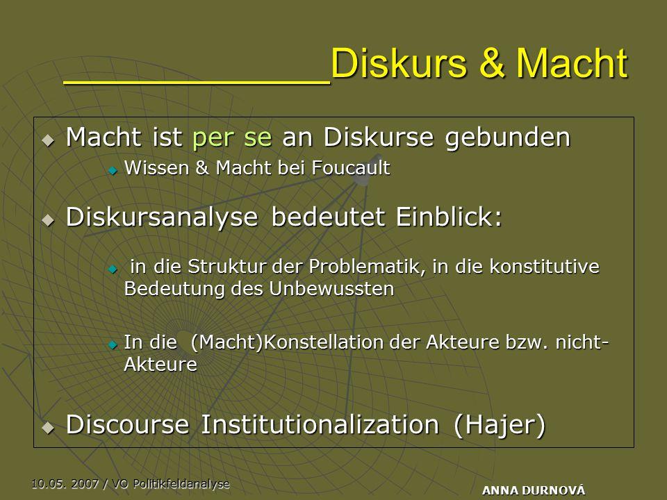 10.05. 2007 / VO Politikfeldanalyse ANNA DURNOVÁ Diskurs & Macht  Macht ist per se an Diskurse gebunden  Wissen & Macht bei Foucault  Diskursanalys