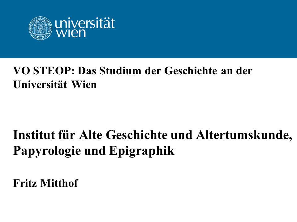 VO STEOP: Das Studium der Geschichte an der Universität Wien Institut für Alte Geschichte und Altertumskunde, Papyrologie und Epigraphik Fritz Mitthof