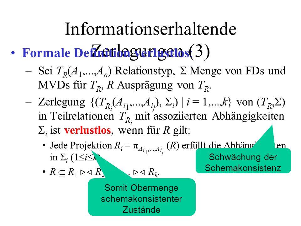 Informationserhaltende Zerlegungen (3) Formale Definition verlustlos: –Sei T R (A 1,...,A n ) Relationstyp,  Menge von FDs und MVDs für T R, R Ausprägung von T R.
