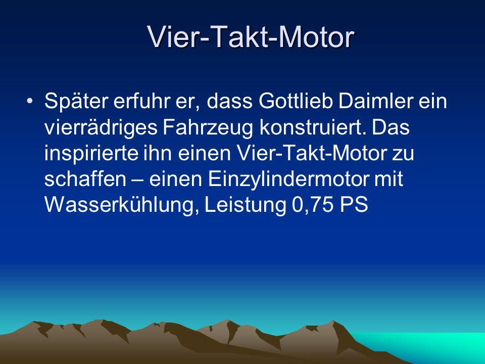 Vier-Takt-Motor Später erfuhr er, dass Gottlieb Daimler ein vierrädriges Fahrzeug konstruiert. Das inspirierte ihn einen Vier-Takt-Motor zu schaffen –
