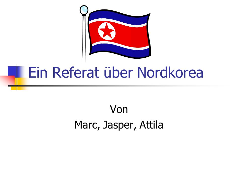Ein Referat über Nordkorea Von Marc, Jasper, Attila