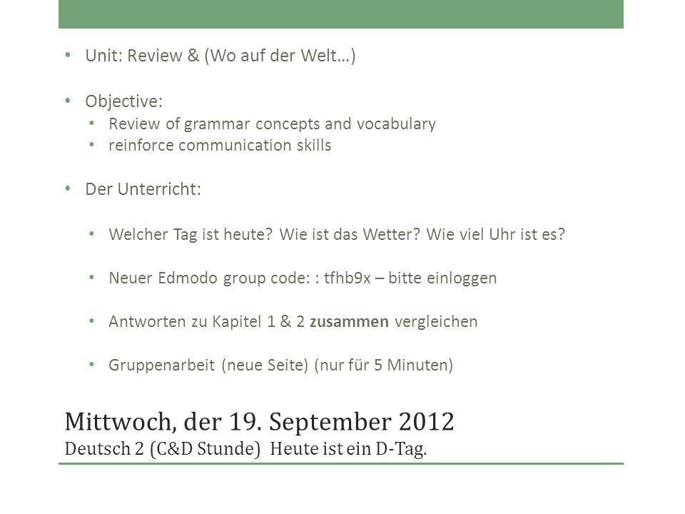 Mittwoch, der 19. September 2012 Deutsch 2 (C&D Stunde)Heute ist ein D-Tag. Unit: Review & (Wo auf der Welt…) Objective: Review of grammar concepts an