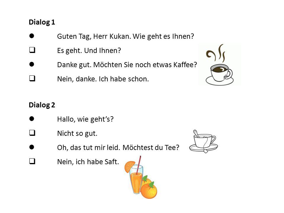 Dialog 1 Guten Tag, Herr Kukan. Wie geht es Ihnen?  Es geht. Und Ihnen? Danke gut. Möchten Sie noch etwas Kaffee?  Nein, danke. Ich habe schon. Dial