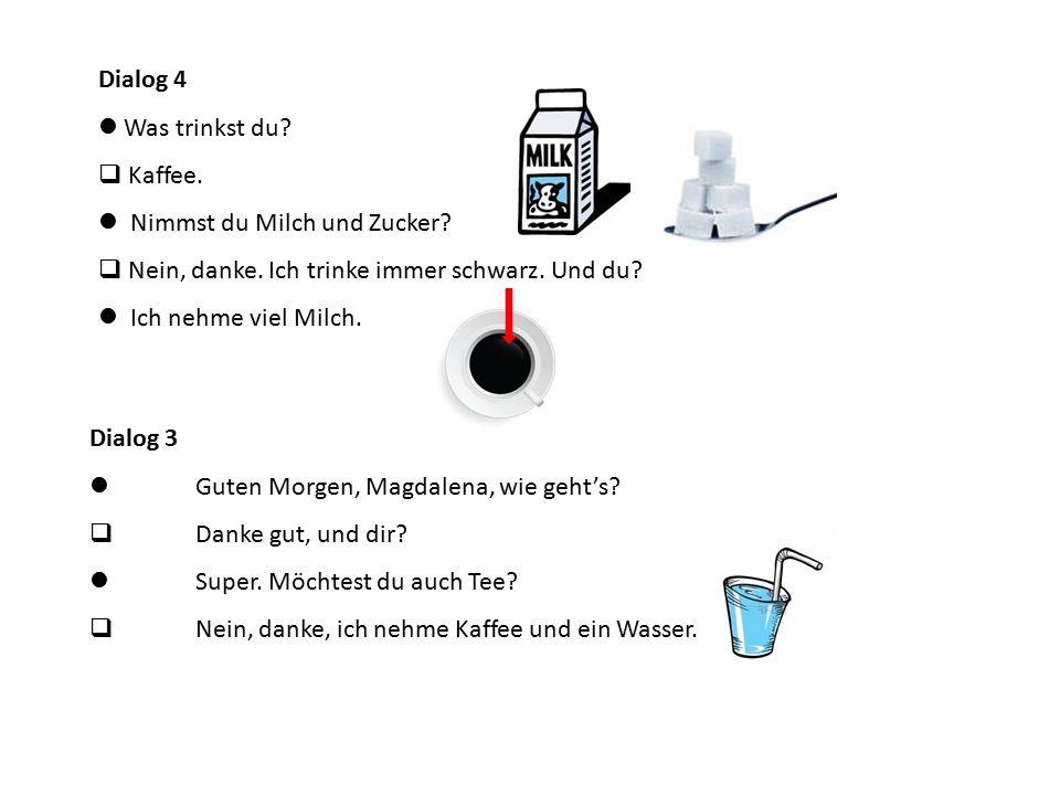 Dialog 3 Guten Morgen, Magdalena, wie geht's?  Danke gut, und dir? Super. Möchtest du auch Tee?  Nein, danke, ich nehme Kaffee und ein Wasser. Dialo