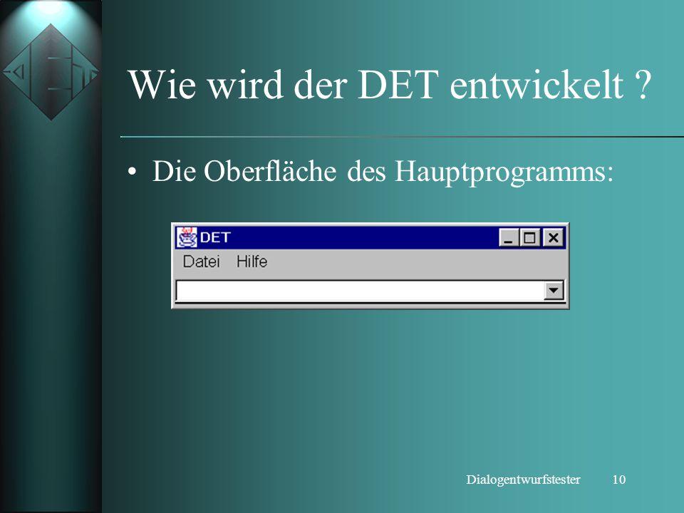 10Dialogentwurfstester Wie wird der DET entwickelt ? Die Oberfläche des Hauptprogramms: