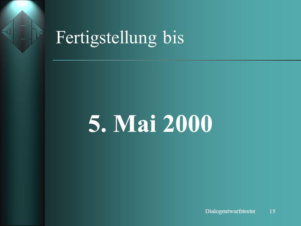15Dialogentwurfstester Fertigstellung bis 5. Mai 2000 5. Mai 2000