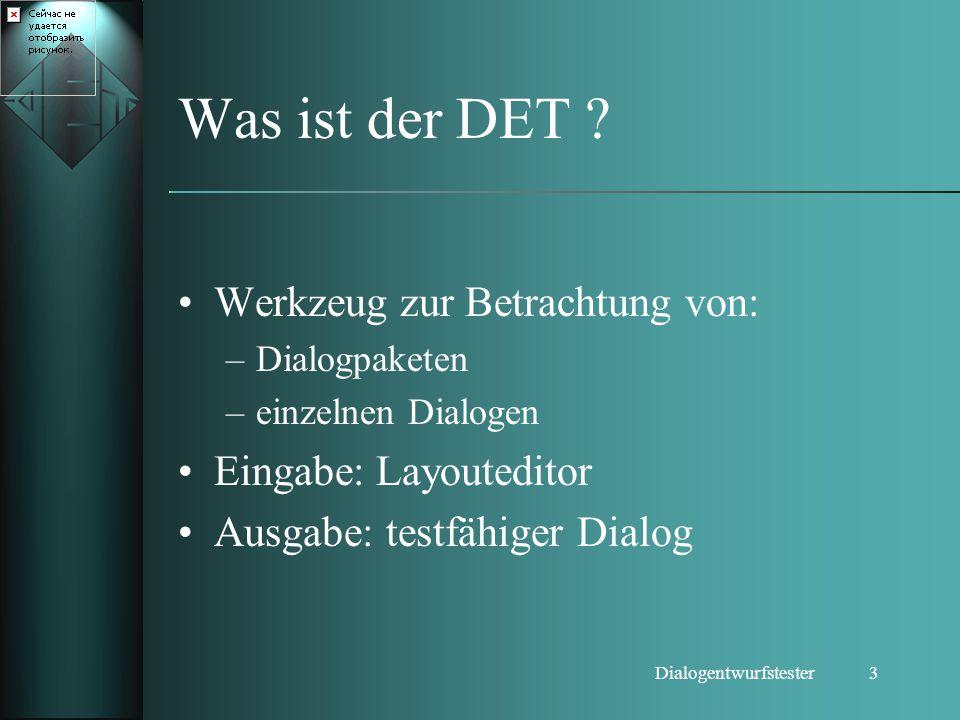 3Dialogentwurfstester Was ist der DET ? Werkzeug zur Betrachtung von: –Dialogpaketen –einzelnen Dialogen Eingabe: Layouteditor Ausgabe: testfähiger Di