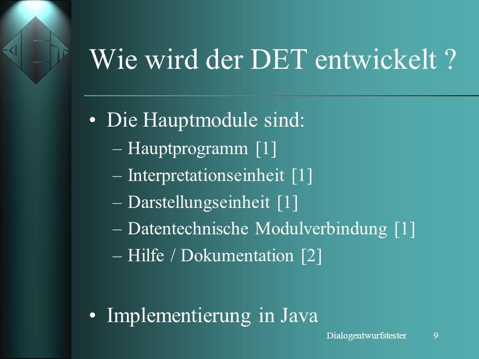 9Dialogentwurfstester Wie wird der DET entwickelt ? Die Hauptmodule sind: –Hauptprogramm [1] –Interpretationseinheit [1] –Darstellungseinheit [1] –Dat