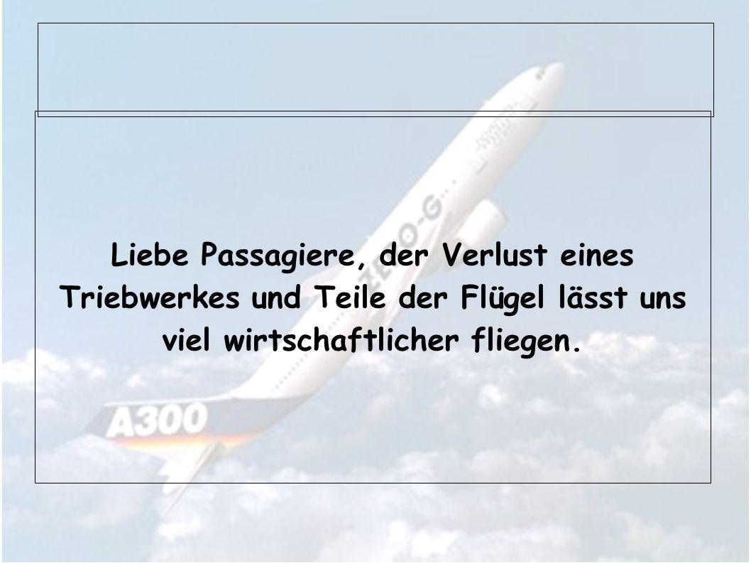 Liebe Passagiere, der Verlust eines Triebwerkes und Teile der Flügel lässt uns viel wirtschaftlicher fliegen.
