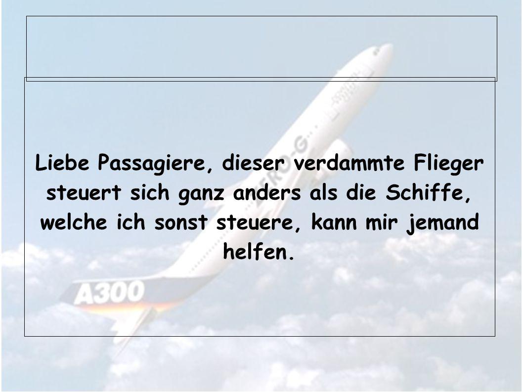 Liebe Passagiere, dieser verdammte Flieger steuert sich ganz anders als die Schiffe, welche ich sonst steuere, kann mir jemand helfen.