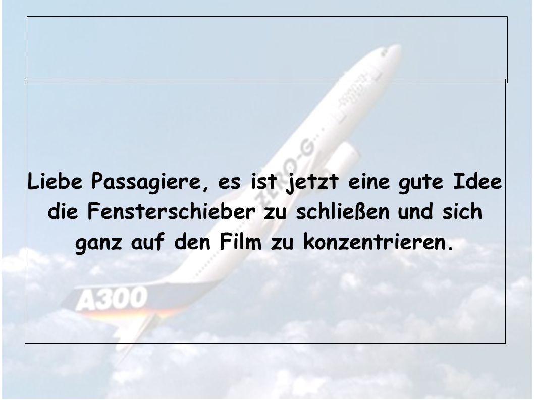 Liebe Passagiere, es ist jetzt eine gute Idee die Fensterschieber zu schließen und sich ganz auf den Film zu konzentrieren.