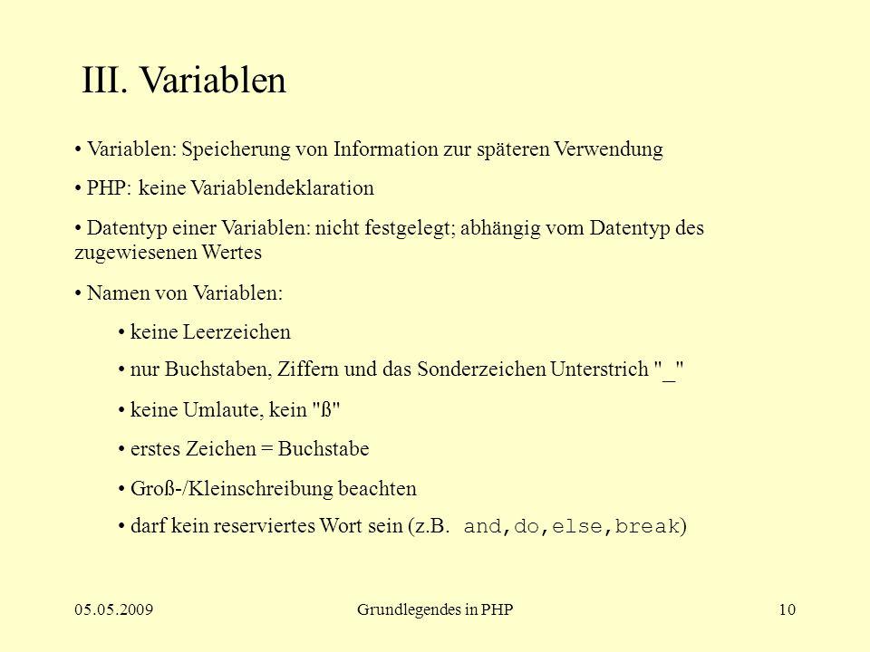 05.05.2009Grundlegendes in PHP10 III. Variablen Variablen: Speicherung von Information zur späteren Verwendung PHP: keine Variablendeklaration Datenty
