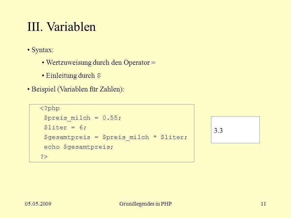 05.05.2009Grundlegendes in PHP11 III. Variablen Syntax: Wertzuweisung durch den Operator = Einleitung durch $ Beispiel (Variablen für Zahlen): <?php $
