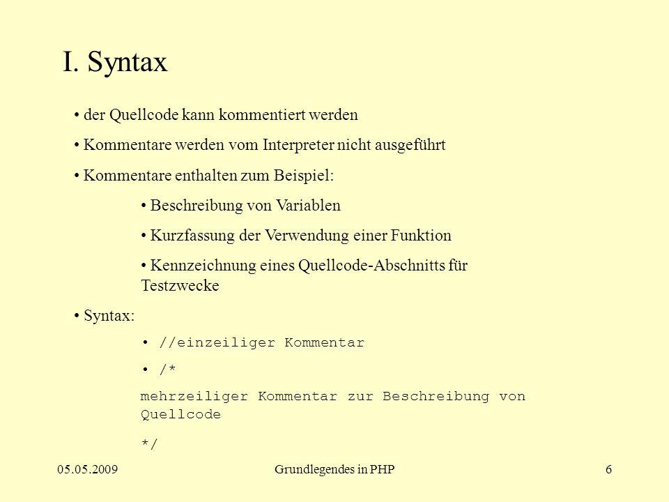 05.05.2009Grundlegendes in PHP6 I. Syntax der Quellcode kann kommentiert werden Kommentare werden vom Interpreter nicht ausgeführt Kommentare enthalte