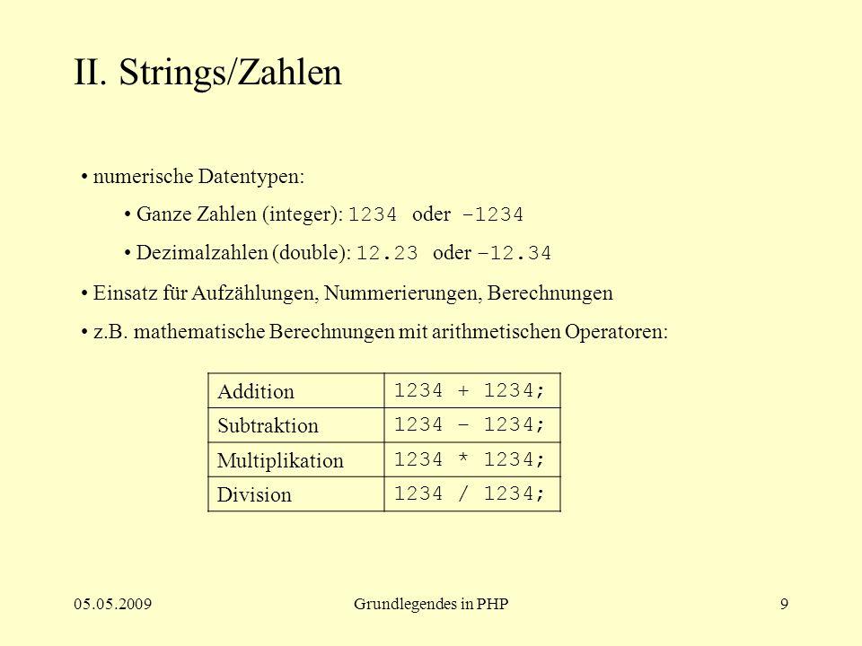 05.05.2009Grundlegendes in PHP9 II. Strings/Zahlen numerische Datentypen: Ganze Zahlen (integer): 1234 oder -1234 Dezimalzahlen (double): 12.23 oder –