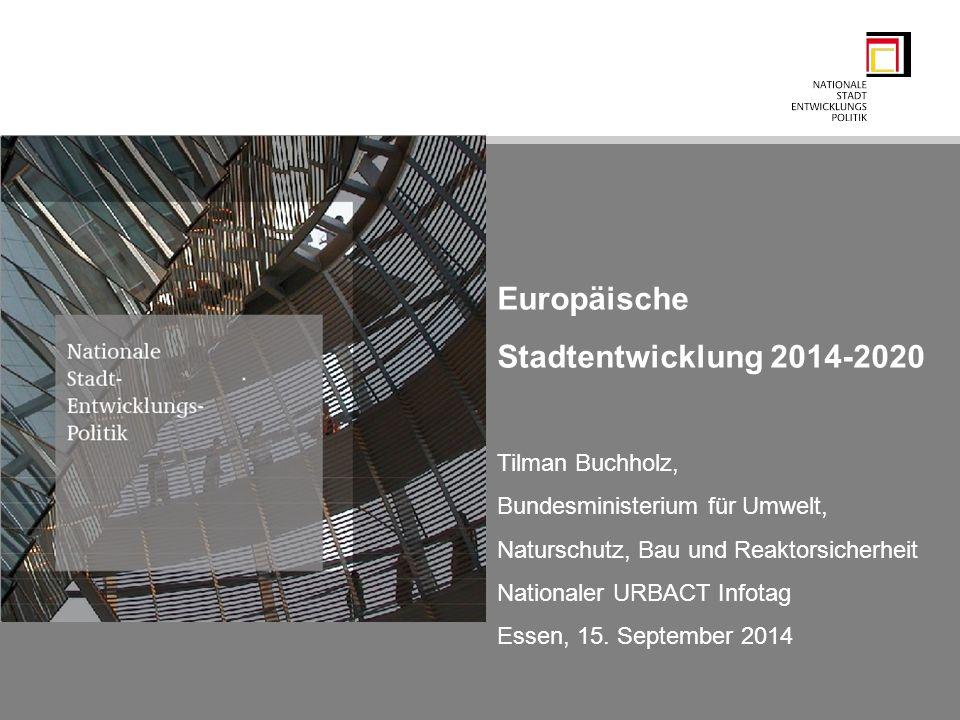 Europäische Stadtentwicklung 2014-2020 Tilman Buchholz, Bundesministerium für Umwelt, Naturschutz, Bau und Reaktorsicherheit Nationaler URBACT Infotag