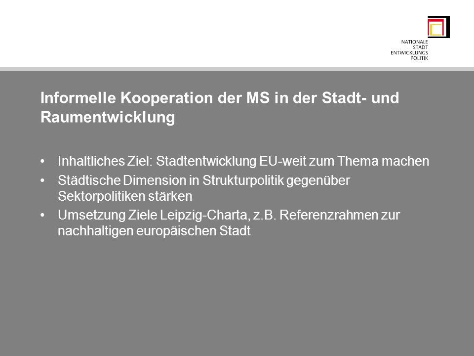 Informelle Kooperation der MS in der Stadt- und Raumentwicklung Inhaltliches Ziel: Stadtentwicklung EU-weit zum Thema machen Städtische Dimension in S