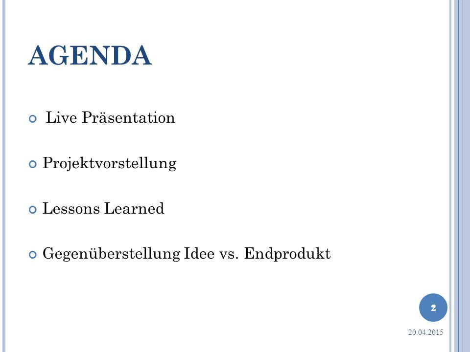 AGENDA Live Präsentation Projektvorstellung Lessons Learned Gegenüberstellung Idee vs. Endprodukt 2 20.04.2015 2