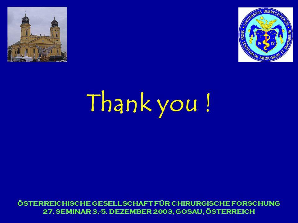 Thank you ! ÖSTERREICHISCHE GESELLSCHAFT FÜR CHIRURGISCHE FORSCHUNG 27. SEMINAR 3.-5. DEZEMBER 2003, GOSAU, ÖSTERREICH
