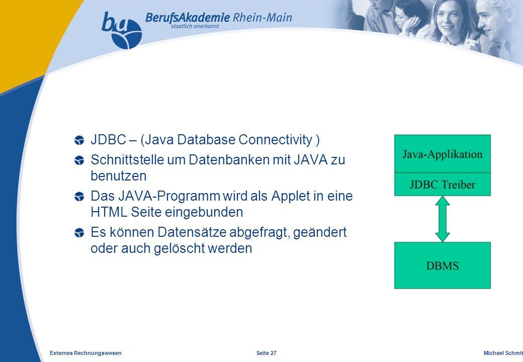 Externes Rechnungswesen Seite 27 Michael Schmitt, CFA JDBC – (Java Database Connectivity ) Schnittstelle um Datenbanken mit JAVA zu benutzen Das JAVA-Programm wird als Applet in eine HTML Seite eingebunden Es können Datensätze abgefragt, geändert oder auch gelöscht werden