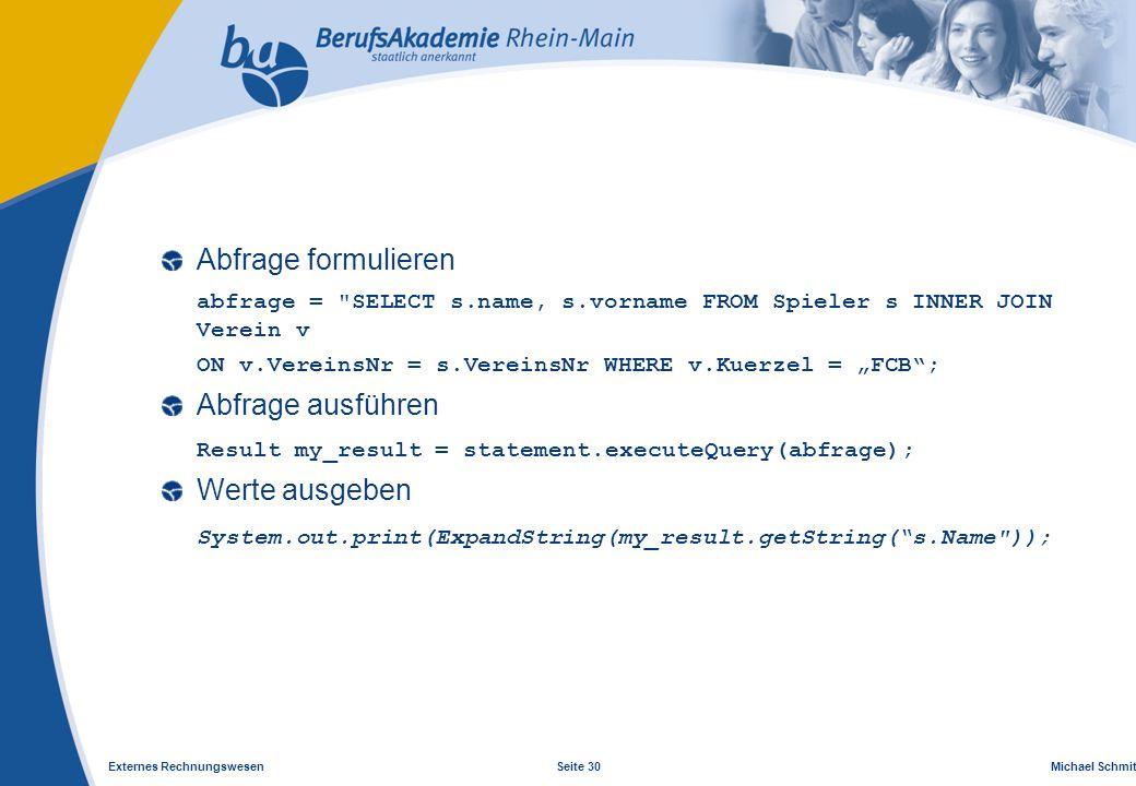 "Externes Rechnungswesen Seite 30 Michael Schmitt, CFA Abfrage formulieren abfrage = SELECT s.name, s.vorname FROM Spieler s INNER JOIN Verein v ON v.VereinsNr = s.VereinsNr WHERE v.Kuerzel = ""FCB ; Abfrage ausführen Result my_result = statement.executeQuery(abfrage); Werte ausgeben System.out.print(ExpandString(my_result.getString( s.Name ));"