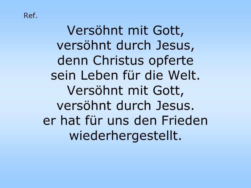 Versöhnt mit Gott, versöhnt durch Jesus, denn Christus opferte sein Leben für die Welt. Versöhnt mit Gott, versöhnt durch Jesus. er hat für uns den Fr