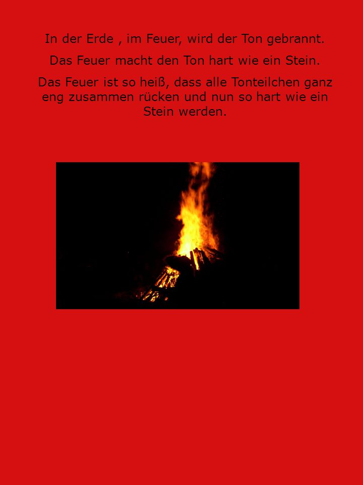 In der Erde, im Feuer, wird der Ton gebrannt. Das Feuer macht den Ton hart wie ein Stein. Das Feuer ist so heiß, dass alle Tonteilchen ganz eng zusamm