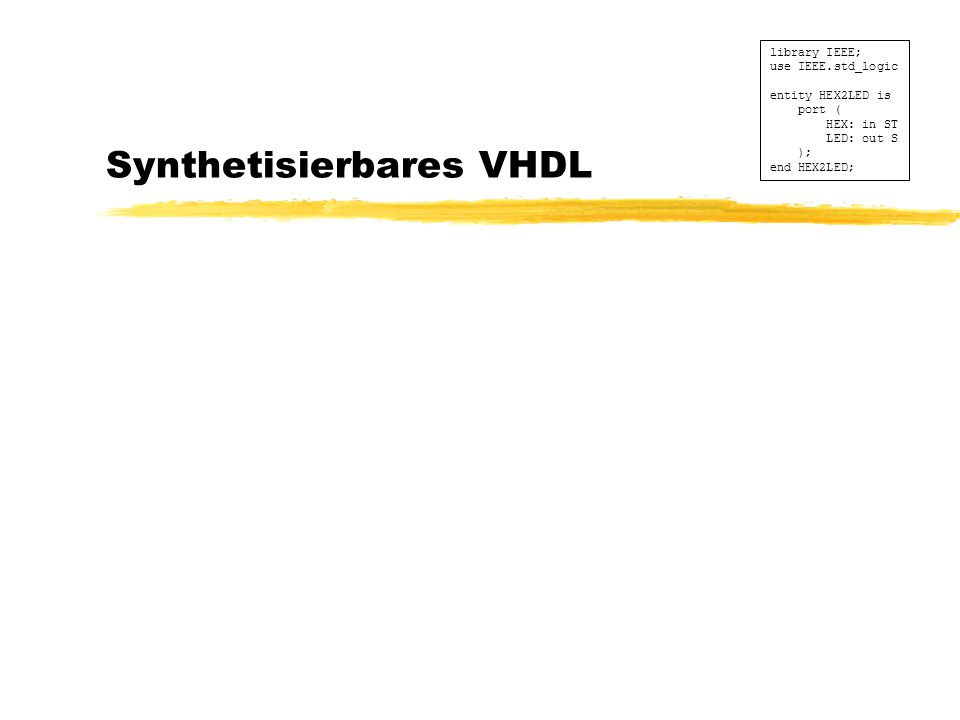 Synthetisierbares VHDL library IEEE; use IEEE.std_logic entity HEX2LED is port ( HEX: in ST LED: out S ); end HEX2LED;